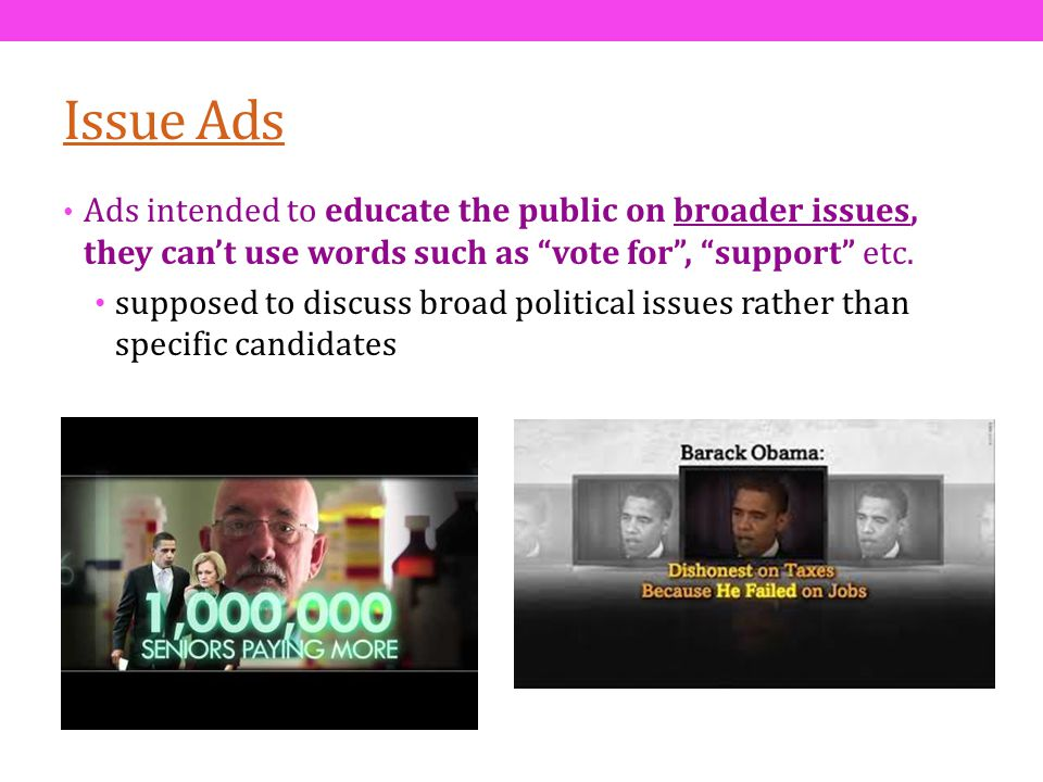Issue Ads Ads intended to educate the public on broader issues, they cant use words such as vote for, support etc. supposed to discuss broad political