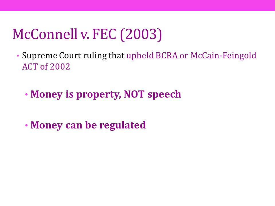 McConnell v. FEC (2003) Supreme Court ruling that upheld BCRA or McCain-Feingold ACT of 2002 Money is property, NOT speech Money can be regulated