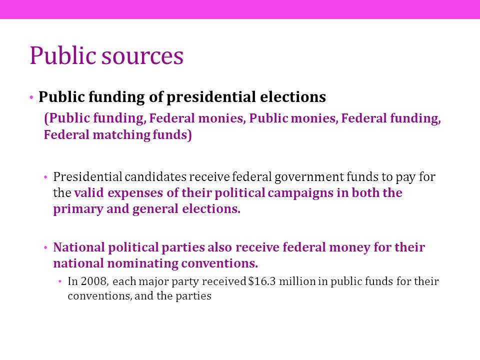 Public sources Public funding of presidential elections (Public funding, Federal monies, Public monies, Federal funding, Federal matching funds) Presi