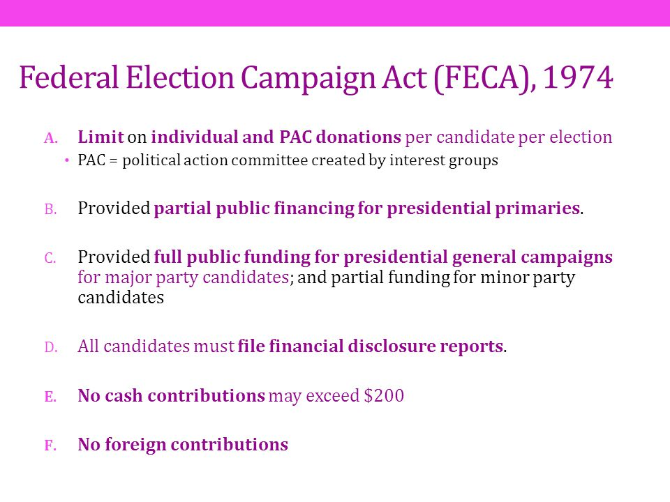 Federal Election Campaign Act (FECA), 1974 A. Limit on individual and PAC donations per candidate per election PAC = political action committee create