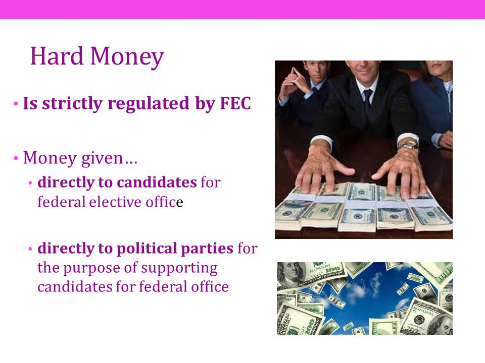Hard Money Is strictly regulated by FEC Money given… directly to candidates for federal elective office directly to political parties for the purpose