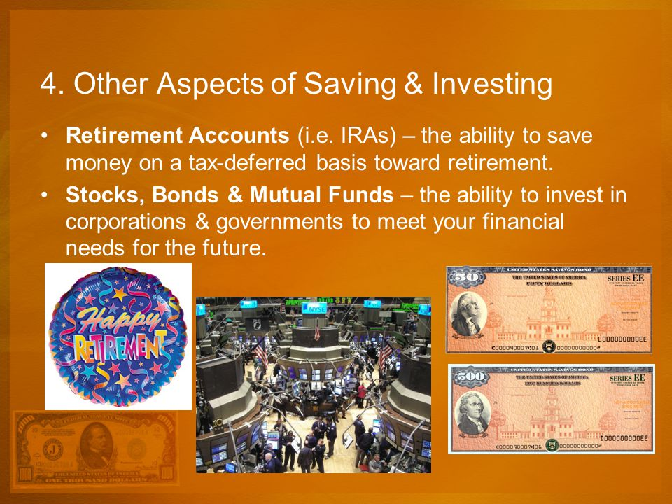 4. Other Aspects of Saving & Investing Retirement Accounts (i.e. IRAs) – the ability to save money on a tax-deferred basis toward retirement. Stocks,