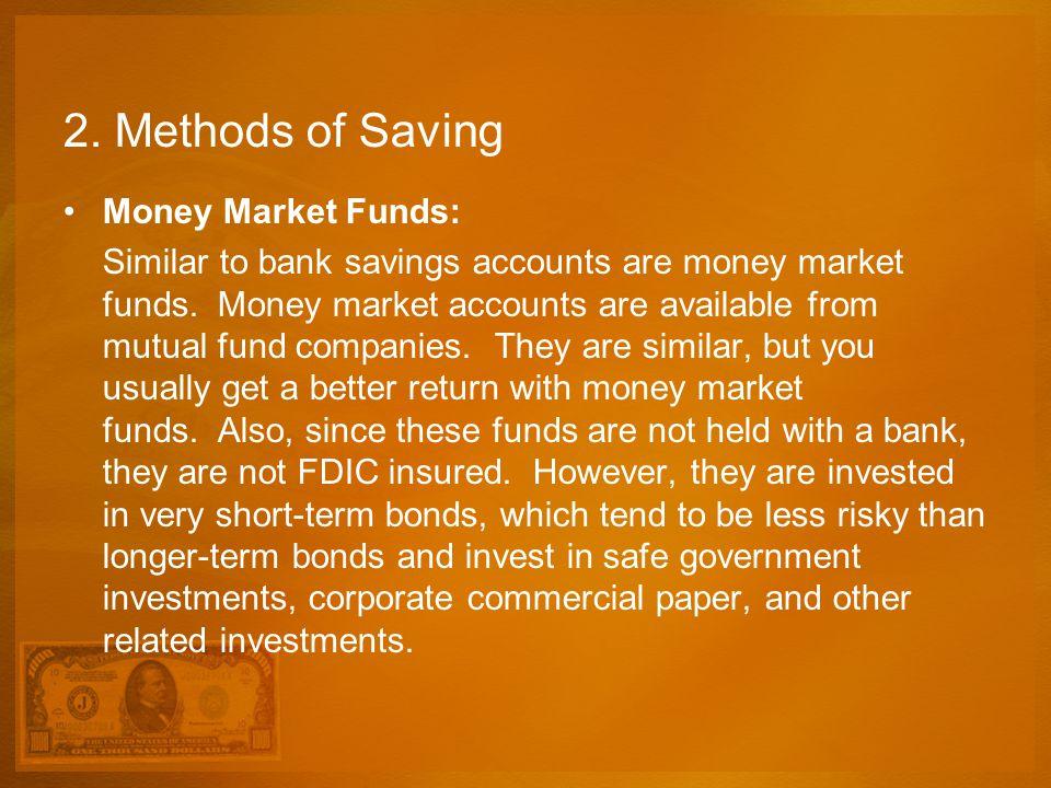 2. Methods of Saving Money Market Funds: Similar to bank savings accounts are money market funds. Money market accounts are available from mutual fund