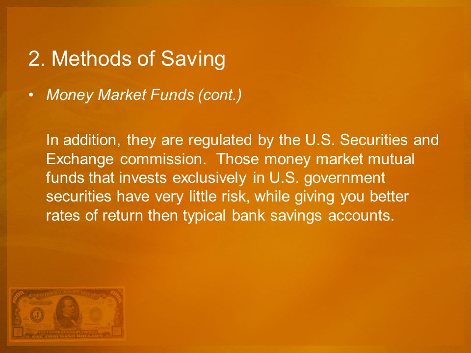 2. Methods of Saving Money Market Funds (cont.) In addition, they are regulated by the U.S. Securities and Exchange commission. Those money market mut