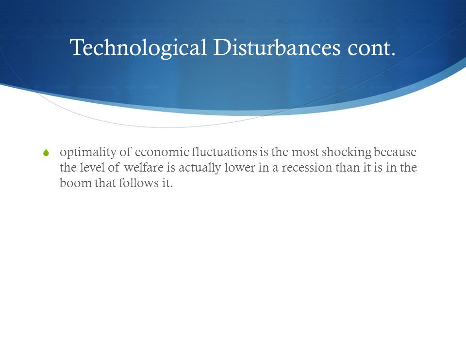 Technological Disturbances cont. optimality of economic fluctuations is the most shocking because the level of welfare is actually lower in a recessio