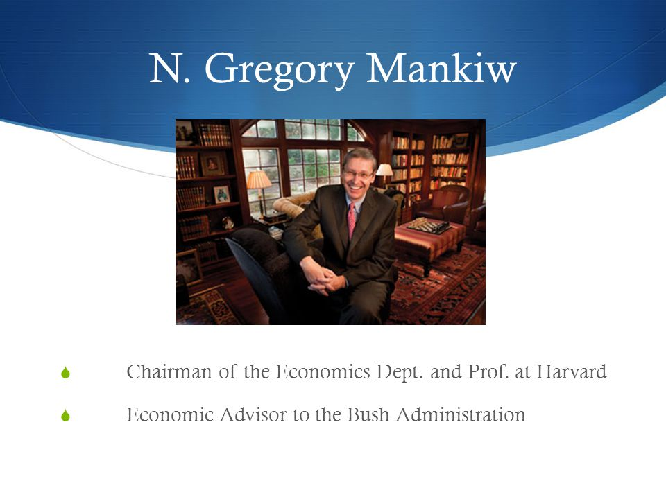 N. Gregory Mankiw Chairman of the Economics Dept. and Prof. at Harvard Economic Advisor to the Bush Administration