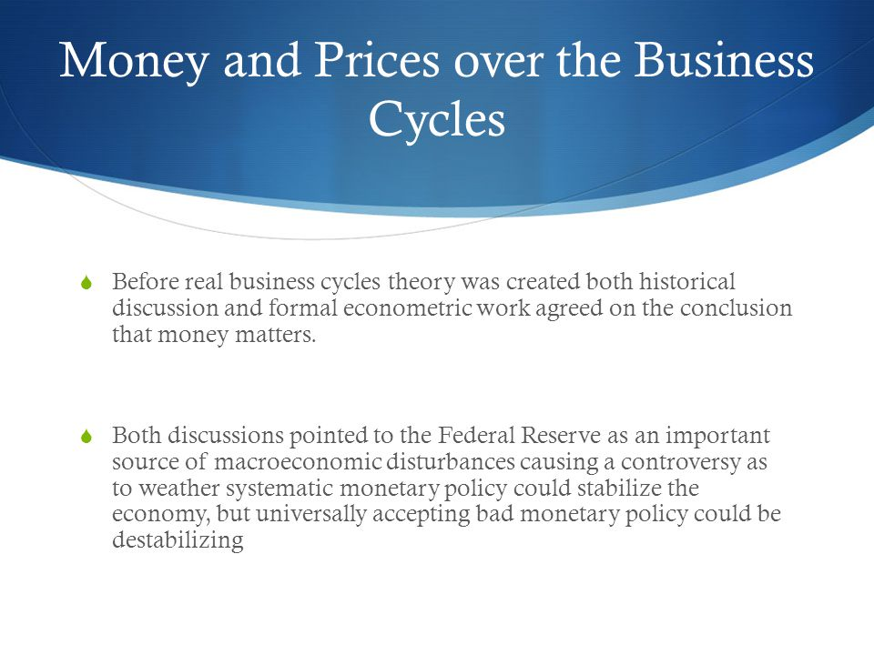 Money and Prices over the Business Cycles Before real business cycles theory was created both historical discussion and formal econometric work agreed