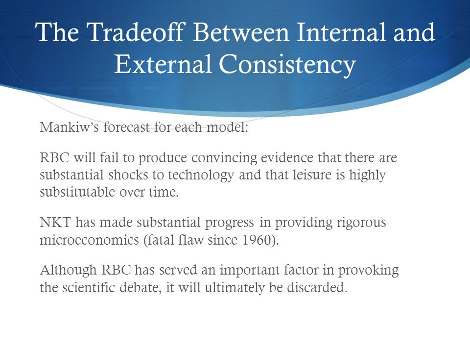 The Tradeoff Between Internal and External Consistency Mankiws forecast for each model: RBC will fail to produce convincing evidence that there are su