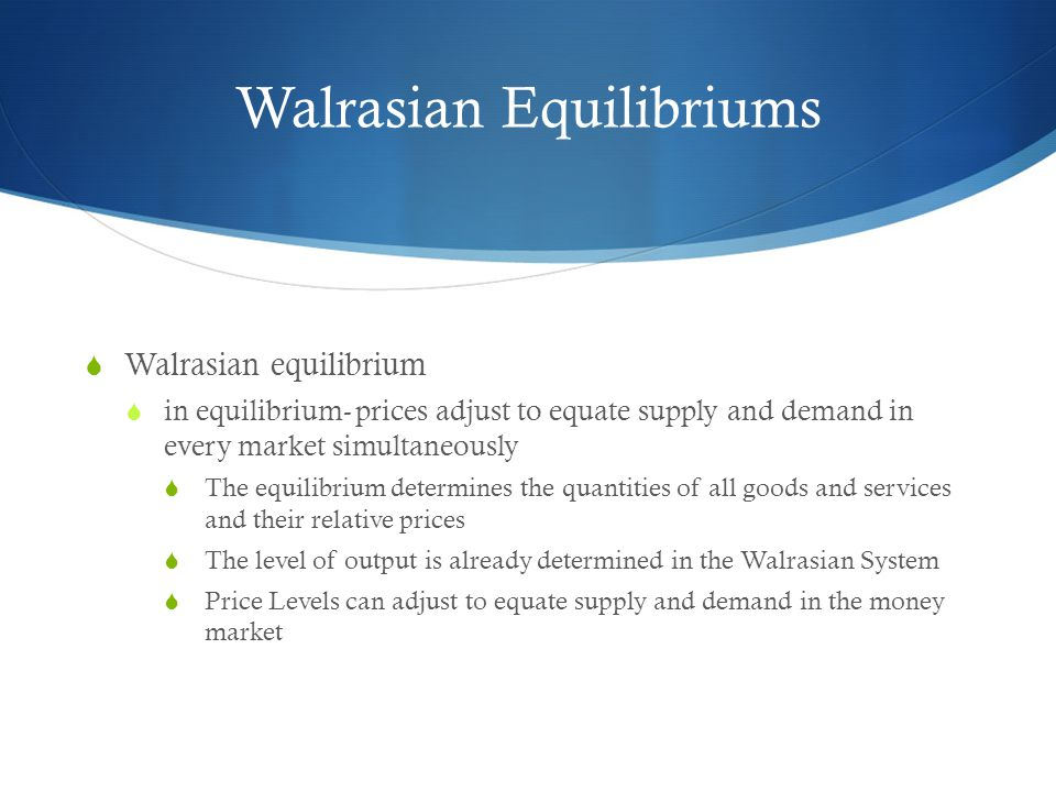 Walrasian Equilibriums Walrasian equilibrium in equilibrium- prices adjust to equate supply and demand in every market simultaneously The equilibrium