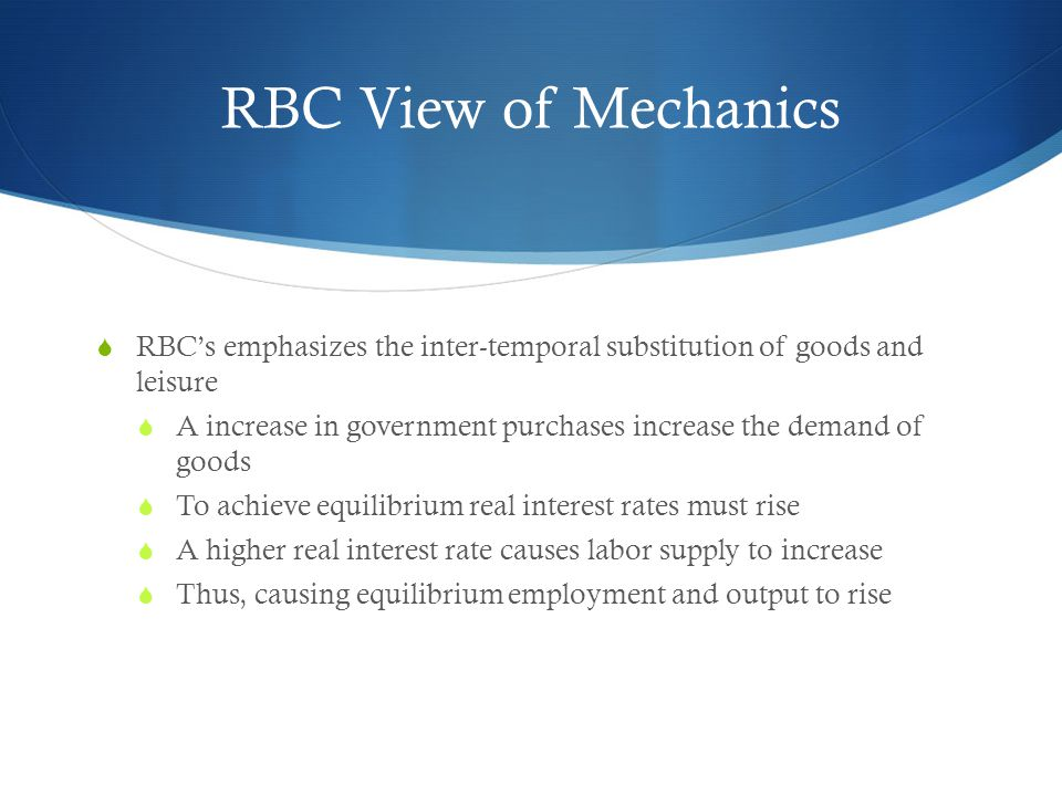 RBC View of Mechanics RBCs emphasizes the inter-temporal substitution of goods and leisure A increase in government purchases increase the demand of g