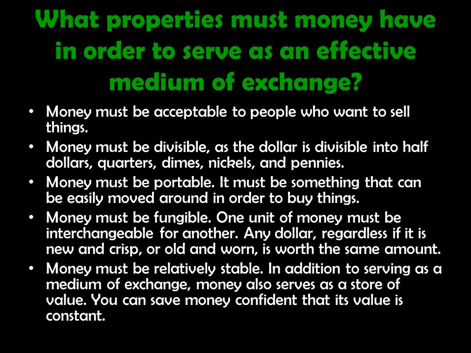What properties must money have in order to serve as an effective medium of exchange.