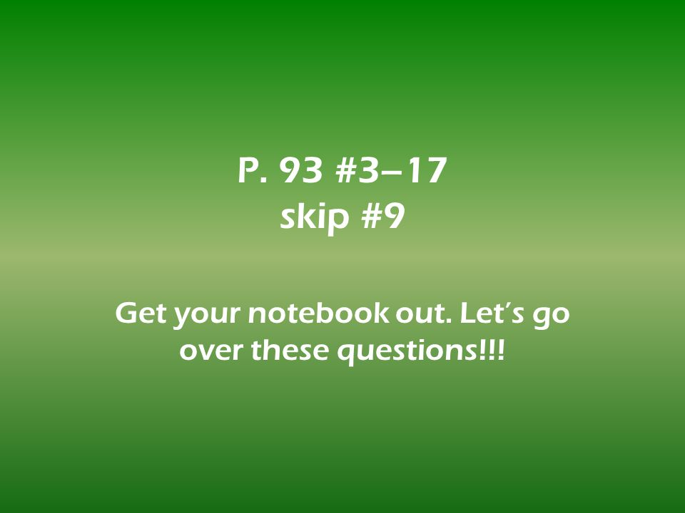 P. 93 #3–17 skip #9 Get your notebook out. Lets go over these questions!!!