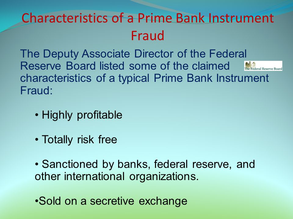 Characteristics of a Prime Bank Instrument Fraud The Deputy Associate Director of the Federal Reserve Board listed some of the claimed characteristics