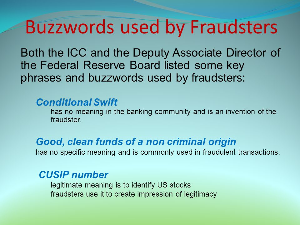 Buzzwords used by Fraudsters Both the ICC and the Deputy Associate Director of the Federal Reserve Board listed some key phrases and buzzwords used by