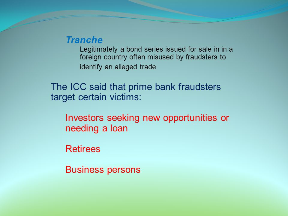 Tranche Legitimately a bond series issued for sale in in a foreign country often misused by fraudsters to identify an alleged trade. The ICC said that