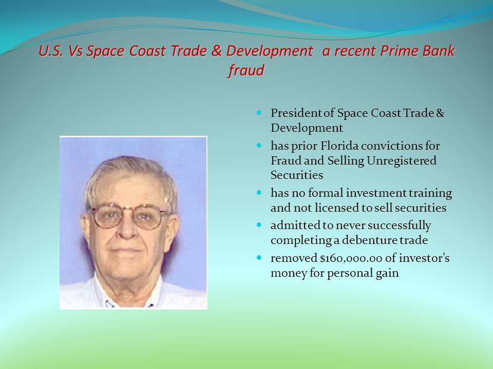 U.S. Vs Space Coast Trade & Development a recent Prime Bank fraud President of Space Coast Trade & Development has prior Florida convictions for Fraud