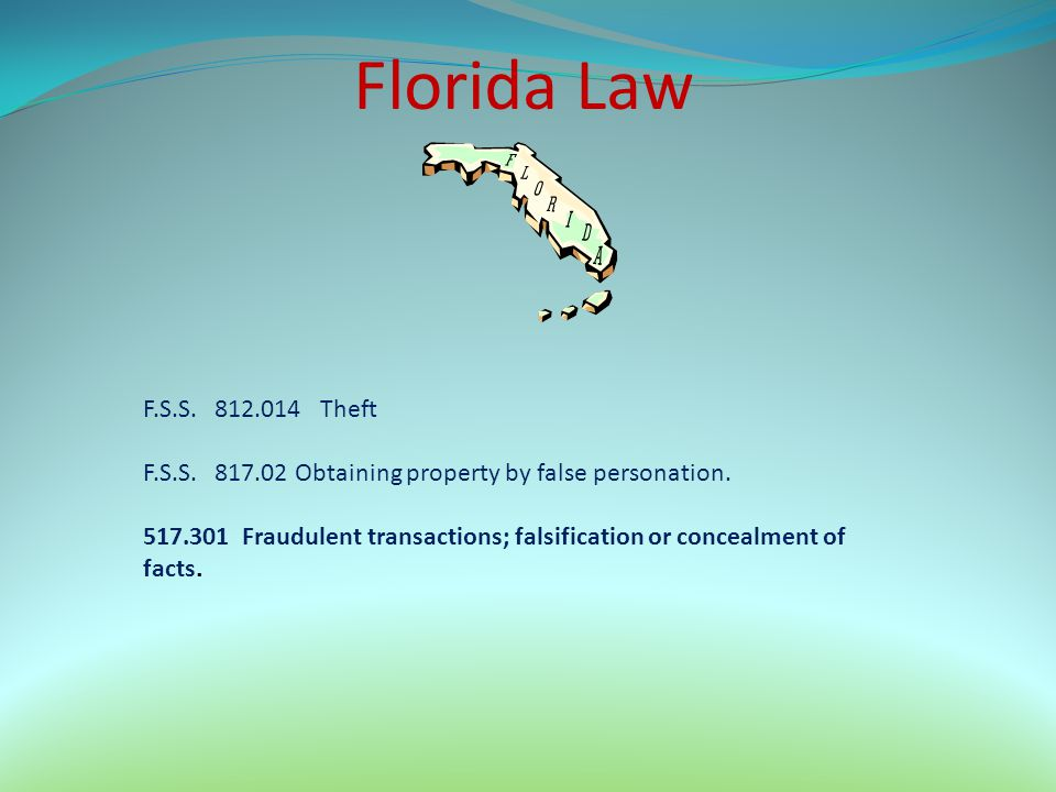 Florida Law F.S.S. 812.014 Theft F.S.S. 817.02 Obtaining property by false personation. 517.301 Fraudulent transactions; falsification or concealment