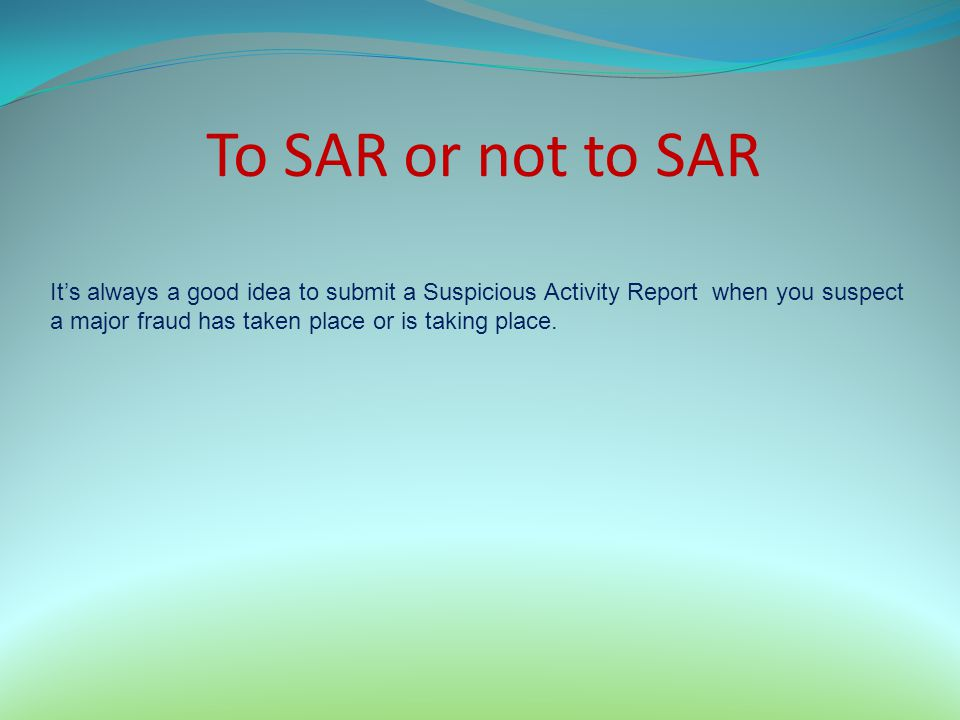 To SAR or not to SAR Its always a good idea to submit a Suspicious Activity Report when you suspect a major fraud has taken place or is taking place.