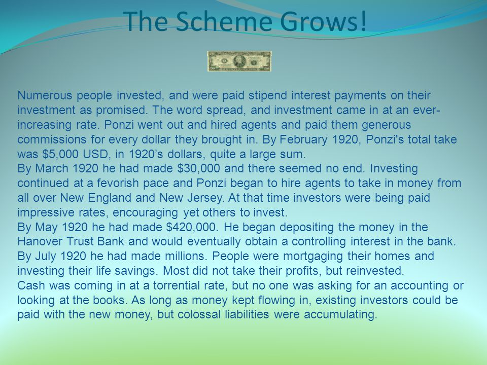 The Scheme Grows! Numerous people invested, and were paid stipend interest payments on their investment as promised. The word spread, and investment c