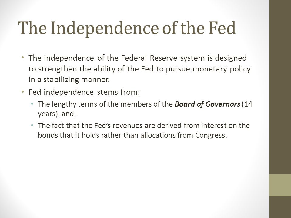 The Independence of the Fed The independence of the Federal Reserve system is designed to strengthen the ability of the Fed to pursue monetary policy