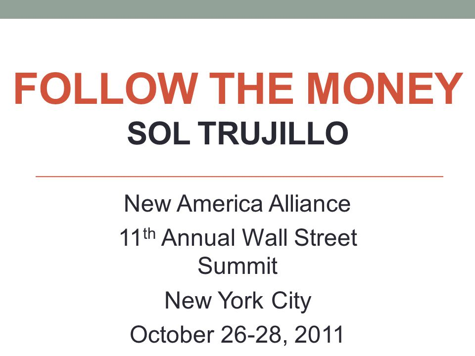FOLLOW THE MONEY SOL TRUJILLO New America Alliance 11 th Annual Wall Street Summit New York City October 26-28, 2011