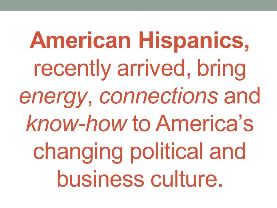 American Hispanics, recently arrived, bring energy, connections and know-how to Americas changing political and business culture.