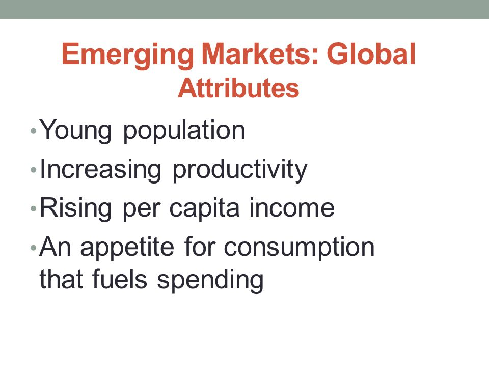 Emerging Markets: Global Attributes Young population Increasing productivity Rising per capita income An appetite for consumption that fuels spending