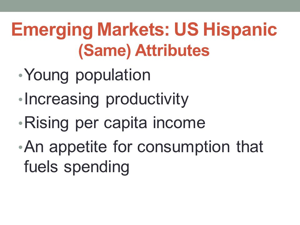 Emerging Markets: US Hispanic (Same) Attributes Young population Increasing productivity Rising per capita income An appetite for consumption that fuels spending