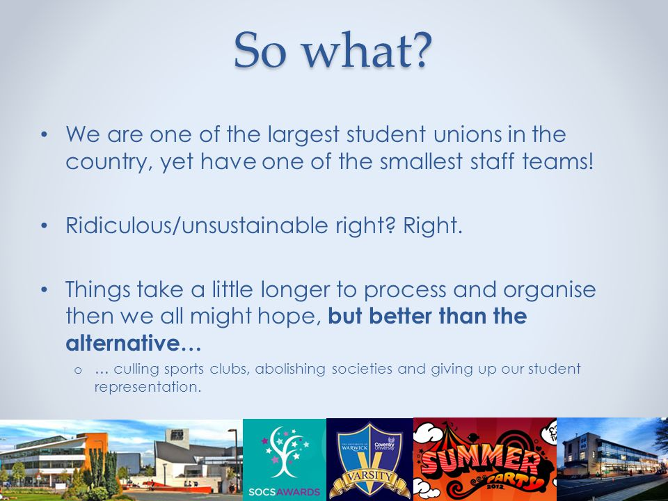 So what? We are one of the largest student unions in the country, yet have one of the smallest staff teams! Ridiculous/unsustainable right? Right. Thi
