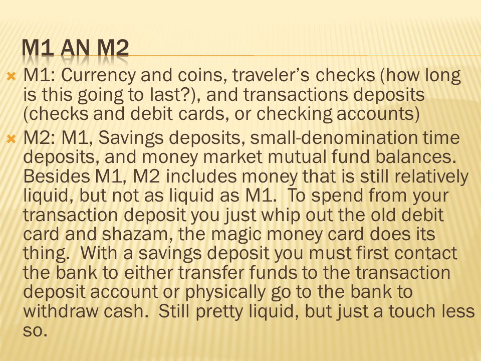 M1: Currency and coins, travelers checks (how long is this going to last?), and transactions deposits (checks and debit cards, or checking accounts) M