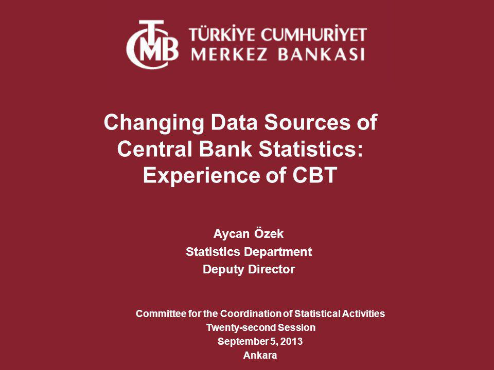 CBTs Experience New Data Sources for Non-Bank Financial Institutions: Unified Chart of Accounts of Financial Leasing, Factoring and Finance Companies compiled by BRSA Capital Market Board data set for Investment Funds Financial reports of Insurance Companies and Pension Funds compiled by Treasury Data on holder sectors of investment funds compiled by Central Registry Agency Unified Financial Reporting System of Capital Market Dealer Companies compiled from Capital Market Dealers Association Detailed balance sheet items of Savings Deposit Insurance Fund