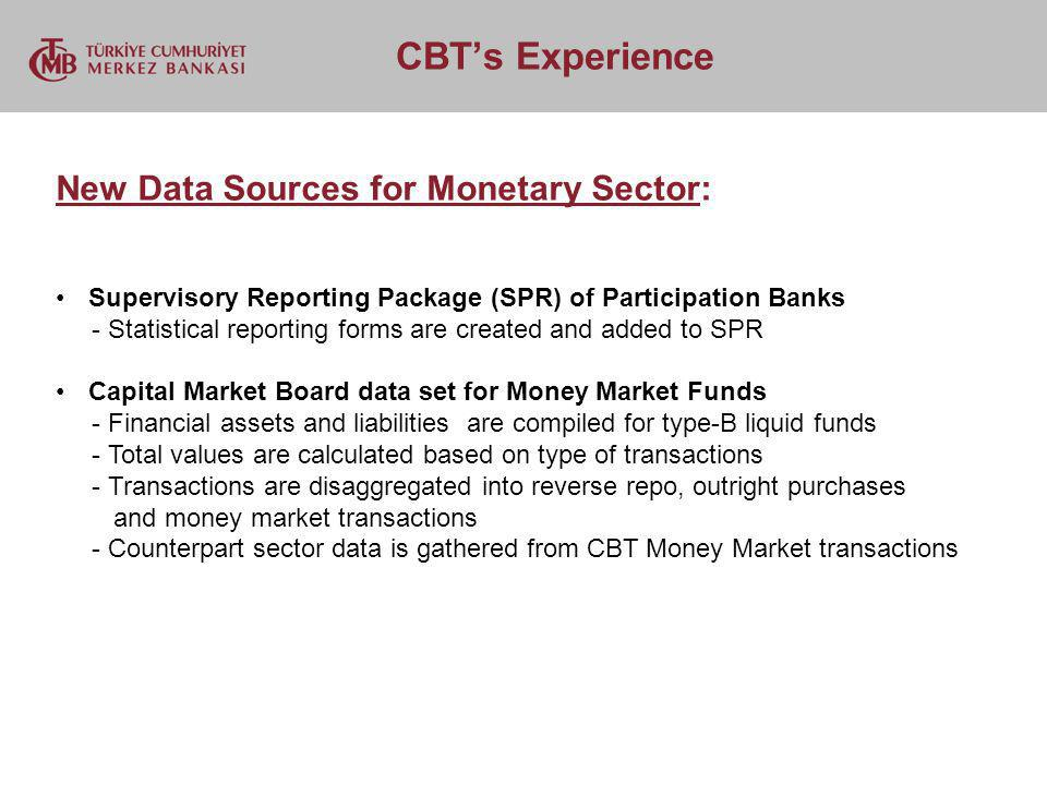 CBTs Experience New Data Sources for Monetary Sector: Supervisory Reporting Package (SPR) of Participation Banks - Statistical reporting forms are created and added to SPR Capital Market Board data set for Money Market Funds - Financial assets and liabilities are compiled for type-B liquid funds - Total values are calculated based on type of transactions - Transactions are disaggregated into reverse repo, outright purchases and money market transactions - Counterpart sector data is gathered from CBT Money Market transactions