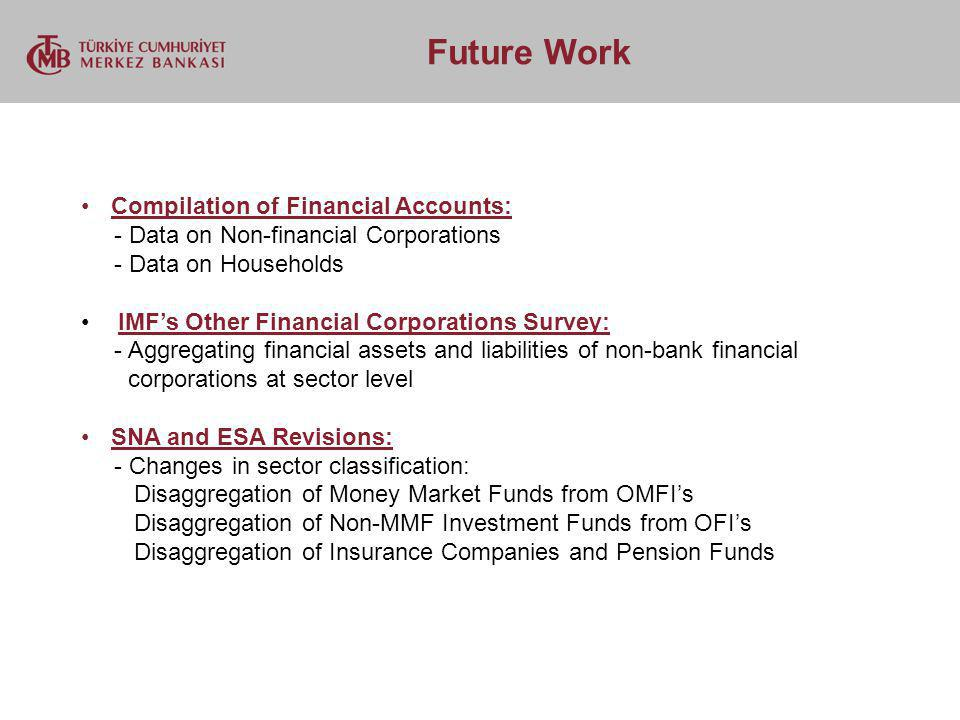 Future Work Compilation of Financial Accounts: - Data on Non-financial Corporations - Data on Households IMFs Other Financial Corporations Survey: - A