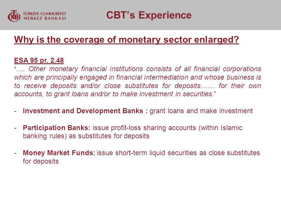 CBTs Experience Why is the coverage of monetary sector enlarged? ESA 95 pr. 2.48 …. Other monetary financial institutions consists of all financial co