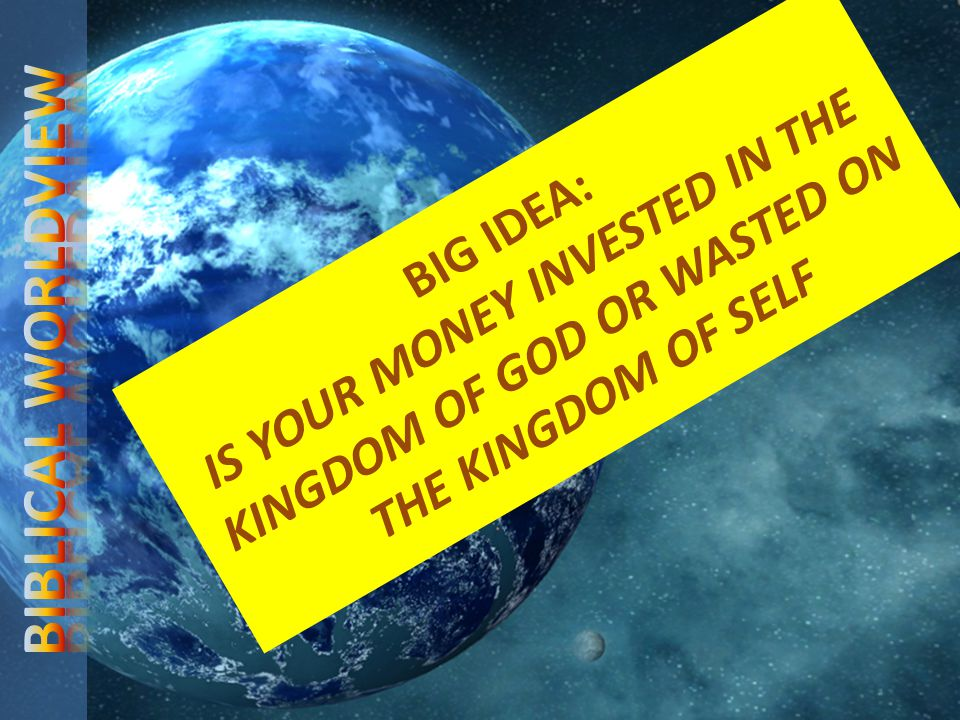 BIG IDEA: IS YOUR MONEY INVESTED IN THE KINGDOM OF GOD OR WASTED ON THE KINGDOM OF SELF