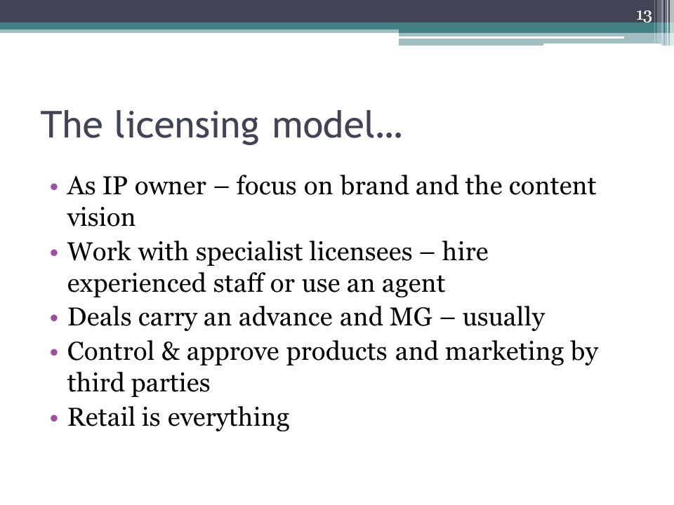 The licensing model… As IP owner – focus on brand and the content vision Work with specialist licensees – hire experienced staff or use an agent Deals carry an advance and MG – usually Control & approve products and marketing by third parties Retail is everything 13