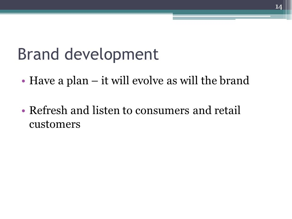 Brand development Have a plan – it will evolve as will the brand Refresh and listen to consumers and retail customers 14