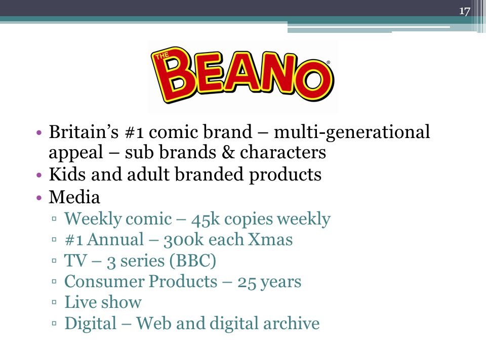 Britains #1 comic brand – multi-generational appeal – sub brands & characters Kids and adult branded products Media Weekly comic – 45k copies weekly #1 Annual – 300k each Xmas TV – 3 series (BBC) Consumer Products – 25 years Live show Digital – Web and digital archive 17