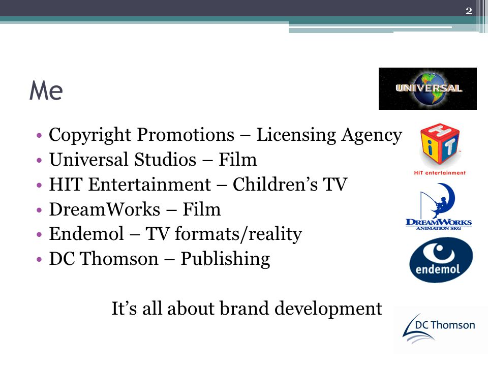 Me Copyright Promotions – Licensing Agency Universal Studios – Film HIT Entertainment – Childrens TV DreamWorks – Film Endemol – TV formats/reality DC Thomson – Publishing Its all about brand development 2