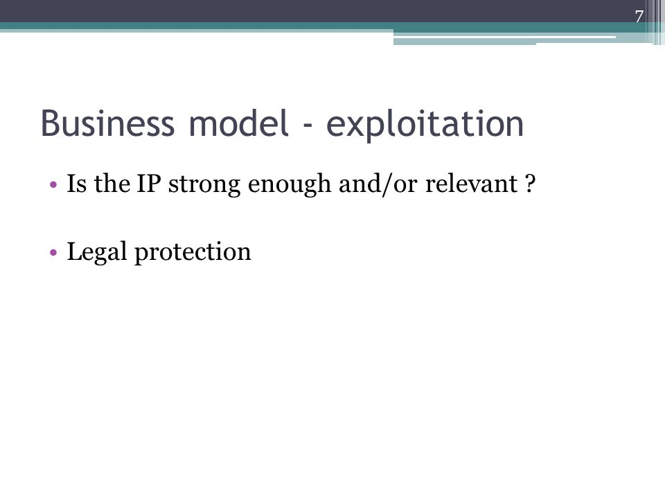 Business model - exploitation Is the IP strong enough and/or relevant Legal protection 7