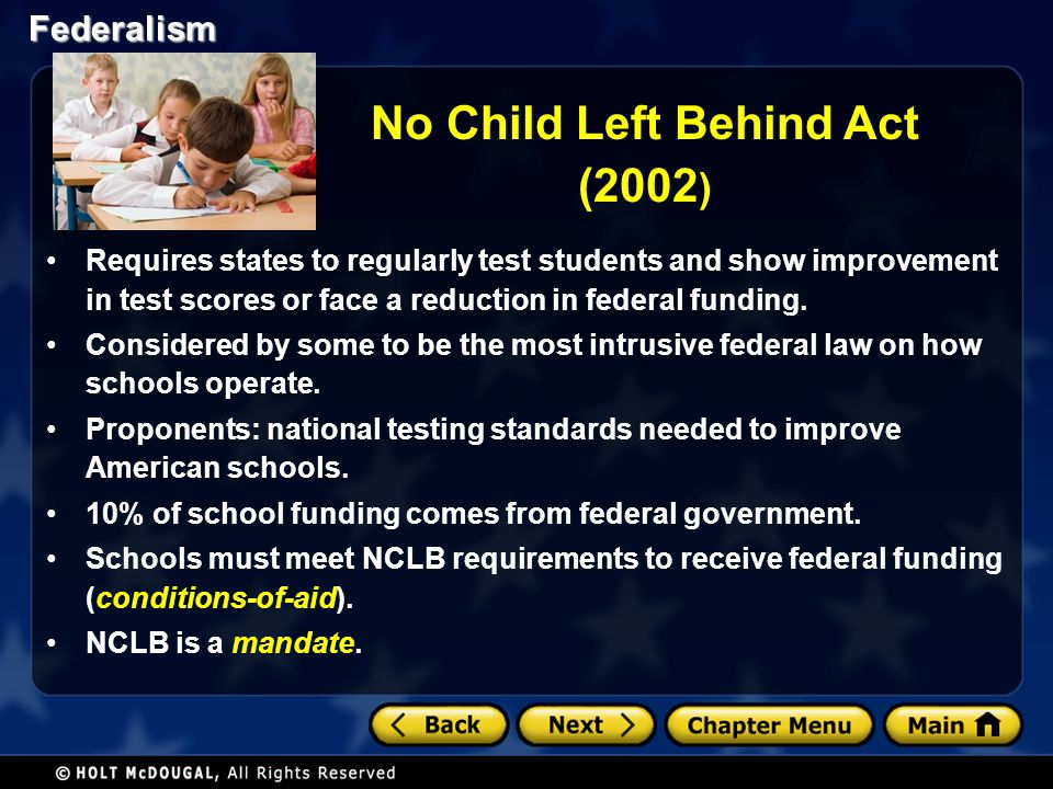 Federalism No Child Left Behind Act (2002 ) Requires states to regularly test students and show improvement in test scores or face a reduction in fede