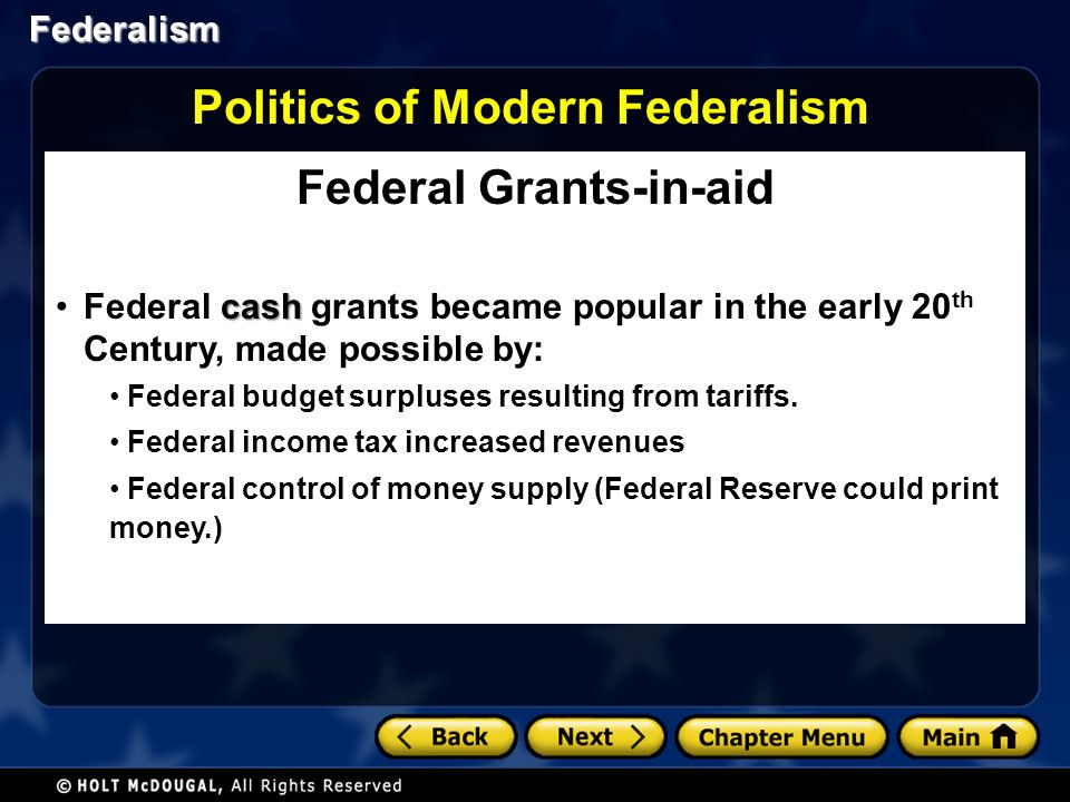Federalism Federal Grants-in-aid cashFederal cash grants became popular in the early 20 th Century, made possible by: Federal budget surpluses resulti