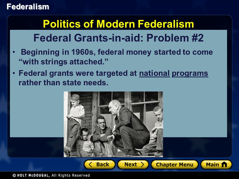 Federalism Federal Grants-in-aid: Problem #2 Beginning in 1960s, federal money started to come with strings attached. Federal grants were targeted at