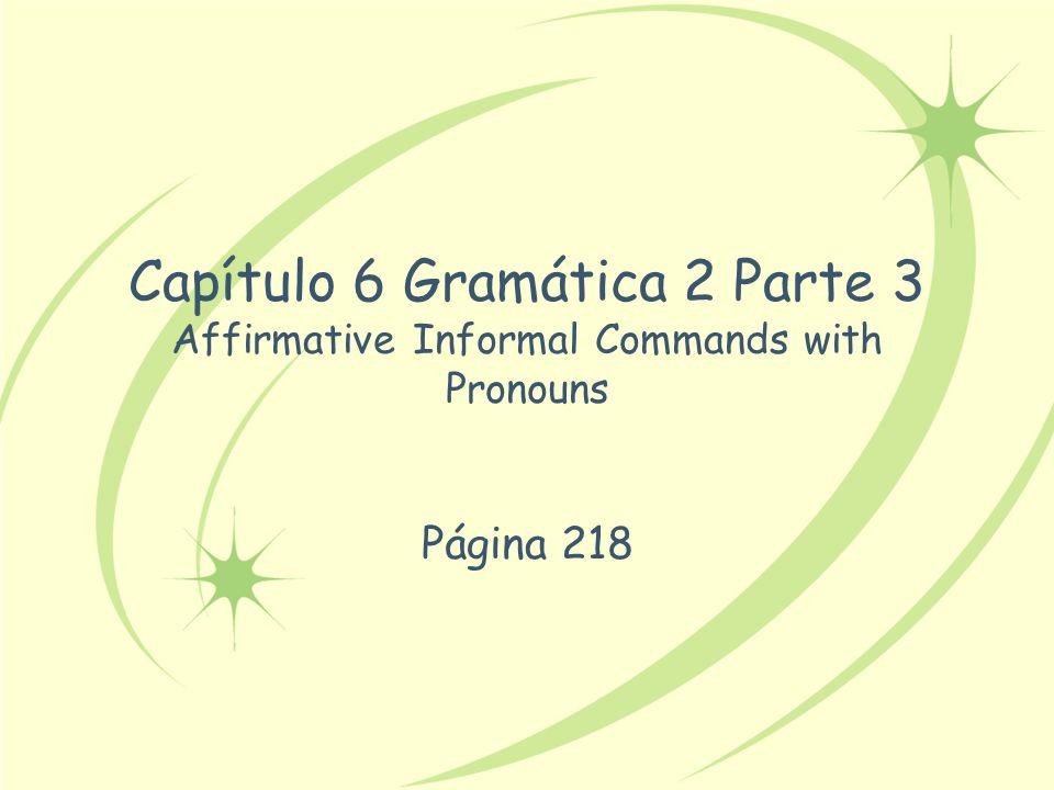 Capítulo 6 Gramática 2 Parte 3 Affirmative Informal Commands with Pronouns Página 218