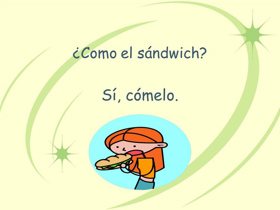 ¿Como el sándwich? Sí, cómelo.