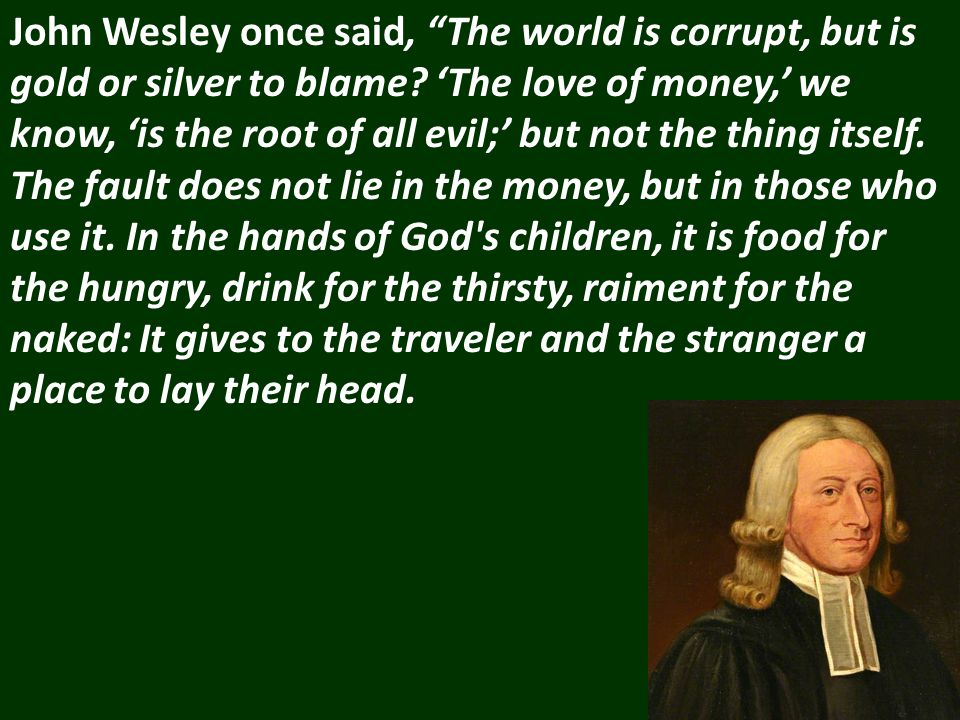 John Wesley once said, The world is corrupt, but is gold or silver to blame.