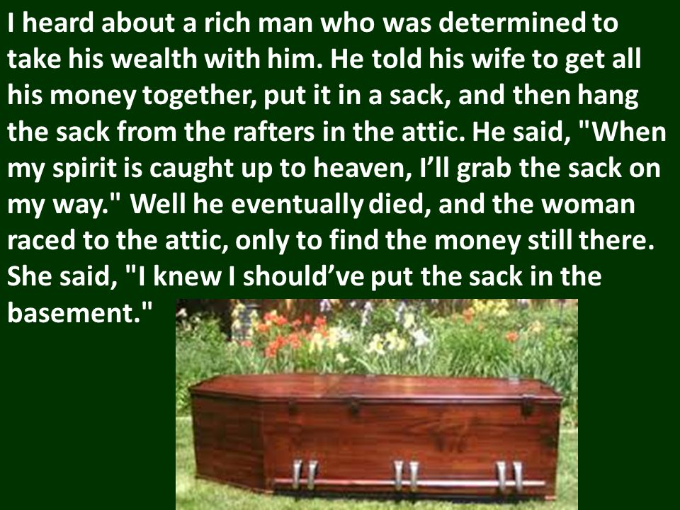 I heard about a rich man who was determined to take his wealth with him.