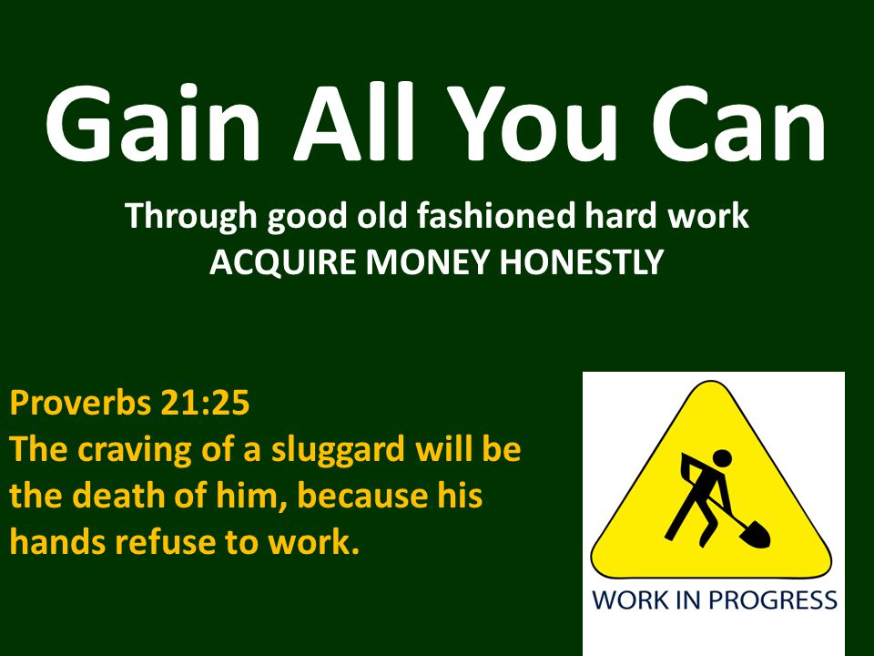 Gain All You Can Through good old fashioned hard work ACQUIRE MONEY HONESTLY Proverbs 21:25 The craving of a sluggard will be the death of him, because his hands refuse to work.