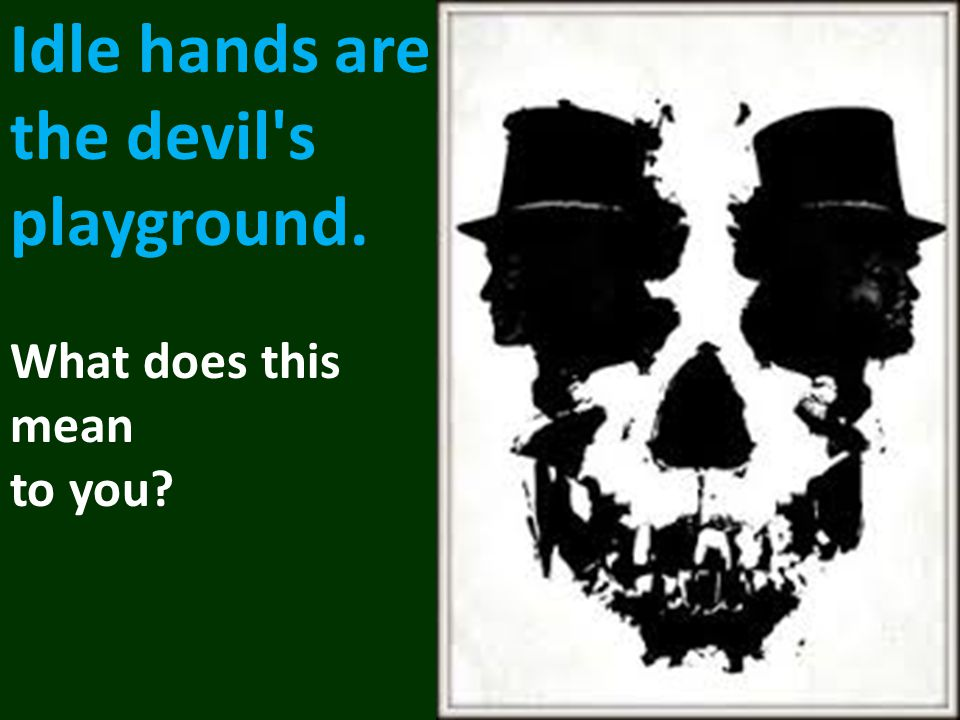 Idle hands are the devil s playground. What does this mean to you