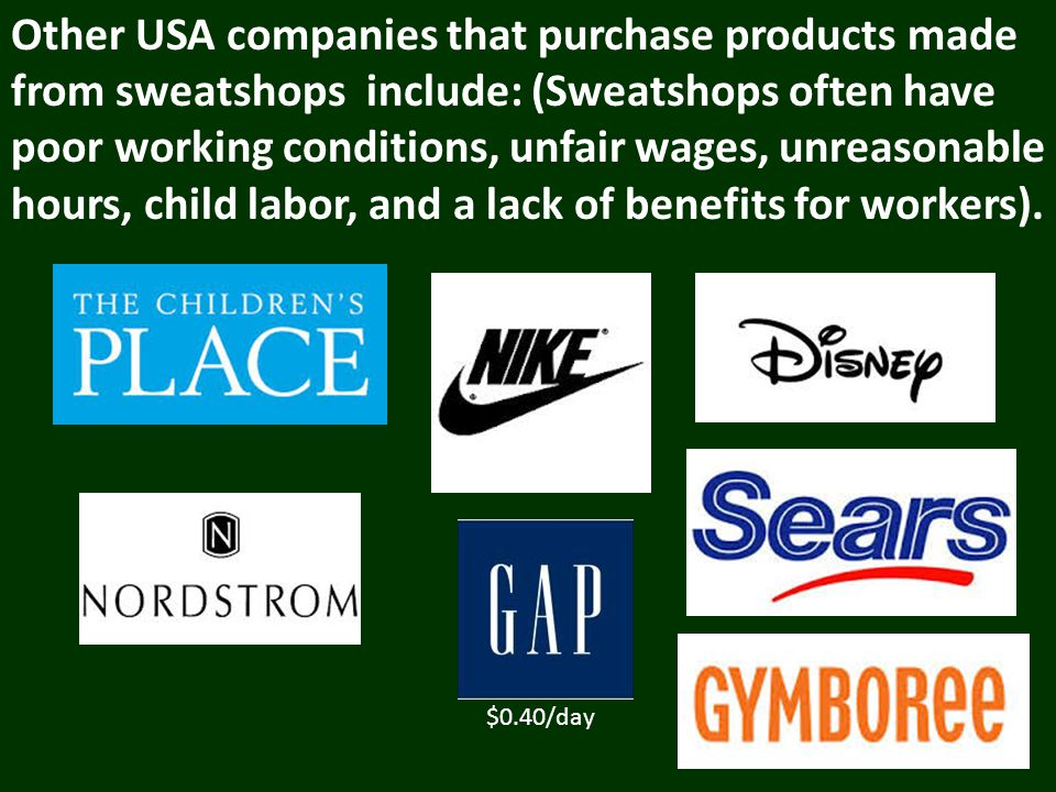 Other USA companies that purchase products made from sweatshops include: (Sweatshops often have poor working conditions, unfair wages, unreasonable hours, child labor, and a lack of benefits for workers).